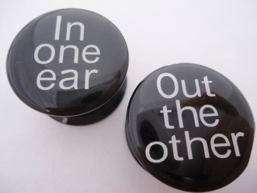IN ONE EAR AND OUT THE OTHER?