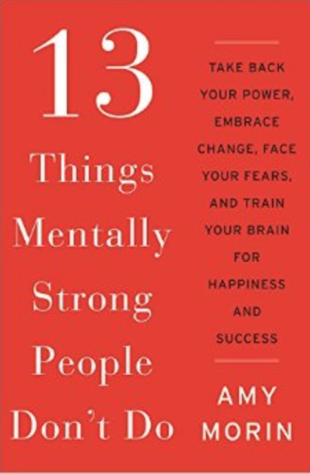 13 Things Mentally Strong People Don't Do by Amy Morin LCSW
